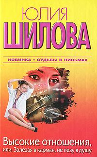 Юлия Шилова Высокие отношения, или, Залезая в карман, не лезу в душу юлия шилова время лечит или не ломай мне жизнь и душу