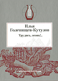 Илья Голенищев-Кутузов Трудись, огонь!.. кутузов