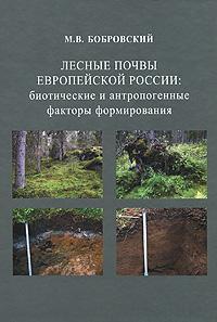 М. В. Бобровский Лесные почвы европейской России. Биотические и антропогенные факторы формирования