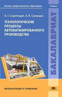А. Г. Схиртладзе, А. В. Скворцов Технологические процессы автоматизированного производства
