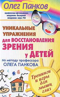 Олег Панков Уникальные упражнения для восстановления зрения у детей по методу профессора Олега Панкова. Тренинги и игры для мышц глаз упражнения для глаз