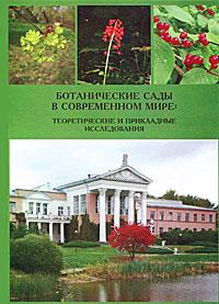 Ботанические сады в современном мире. Теоретические и прикладные исследования