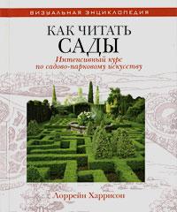 Лоррейн Харрисон Как читать сады. Интенсивный курс по садово-парковому искусству энциклопедия визуальная
