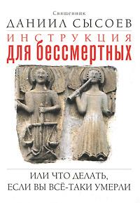 Священник Даниил Сысоев Инструкция для бессмертных, или Что делать, если вы все-таки умерли