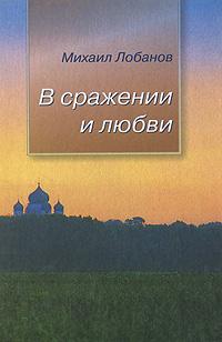 Михаил Лобанов В сражении и любви