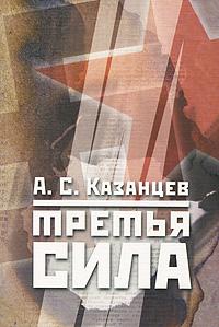 А. С. Казанцев Третья сила. Россия между нацизмом и коммунизмом