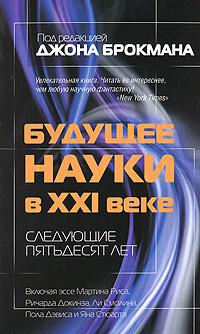 Под редакцией Джона Брокмана Будущее науки в XXI веке. Следующие пятьдесят лет