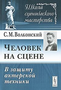 С. М. Волконский Человек на сцене. В защиту актерской техники