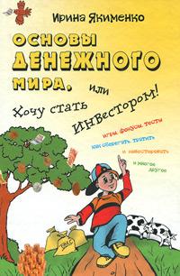Основы денежного мира, или Хочу стать инвестором!. Ирина Якименко