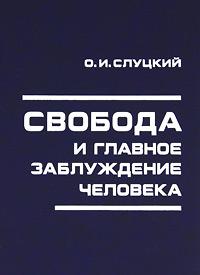 О. И. Слуцкий Свобода и главное заблуждение человека комлев и ковыль