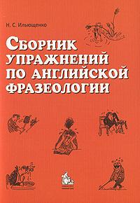 Н. С. Ильющенко Сборник упражнений по английской фразеологии недорого