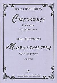 Ираида Неупокоева Стенопись. Цикл пьес для фортепиано / Mural Painting: Cycle of Pieces for Piano