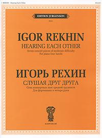 Игорь Рехин Игорь Рехин. Слушая друг друга. 7 концертных пьес средней трудности. Для фортепиано в четыре руки