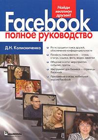 Д. Н. Колисниченко Facebook. Полное руководство албитов а facebook как найти 100000 друзей для вашего бизнеса бесплатно