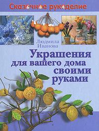 Людмила Иванова Украшения для вашего дома своими руками