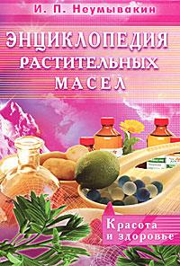 И. П. Неумывакин Энциклопедия растительных масел. Красота и здоровье