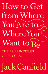 How to Get from Where You Are to Where You Want to Be: The 25 Principles of Success patrick snow creating your own destiny how to get exactly what you want out of life and work