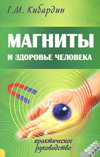 Магниты и здоровье человека. Практическое руководство. Г. М. Кибардин
