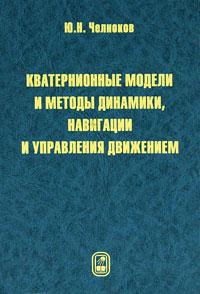 Ю. Н. Челноков Кватернионные модели и методы динамики, навигации и управления движением