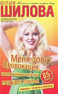 Юлия Шилова Меня зовут Провокация, или Я выбираю мужчин под цвет платья дина сабитова три твоих имени