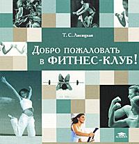 Т. С. Лисицкая Добро пожаловать в фитнес-клуб! абонемент в фитнес клуб зебра мытищи