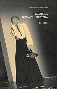 Zakazat.ru: Полвека в театре Чехова. 1960-2010. Татьяна Шах-Азизова