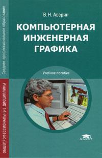 Книга Компьютерная инженерная графика. В. Н. Аверин