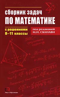 Сборник задач по математике с решениями. 8-11 классы. Под редакцией М. И. Сканави