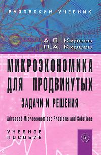 А. П. Киреев, П. А. Киреев Микроэкономика для продвинутых. Задачи и решения а ю щеглов к а щеглов защита информации основы теории учебник для бакалавриата и магистратуры