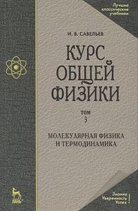 Курс общей физики. В 5 томах. Том 3. Молекулярная физика и термодинамика. И. В. Савельев