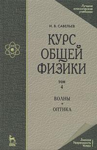 И. В. Савельев Курс общей физики. В 5 томах. Том 4. Волны. Оптика а в бармасов в е холмогоров курс общей физики для природопользователей механика