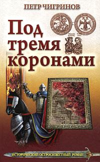 Петр Чигринов Под тремя коронами морозова л великий князь всеволод большое гнездо