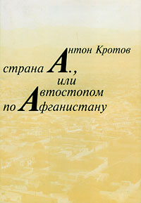 Антон Кротов Страна А., или Автостопом по Афганистану советские десантники афганистан