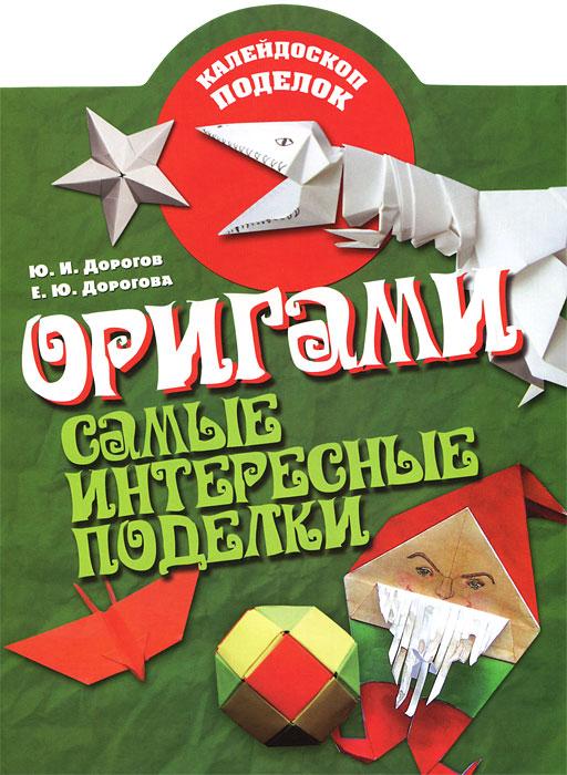 Ю. И. Дорогов, Е. Ю. Дорогова Оригами. Самые интересные поделки бугаев ю е оригами новые идеи