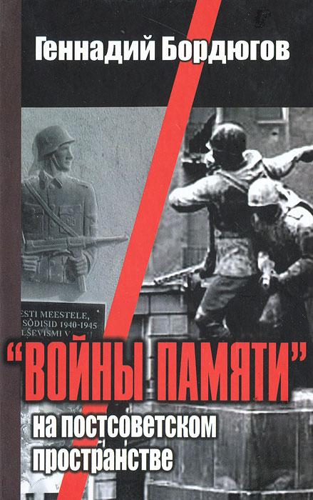Геннадий Бордюгов Войны памяти на постсоветском пространстве