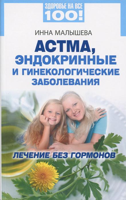Инна Малышева. Астма, эндокринные и гинекологические заболевания. Лечение без гормонов