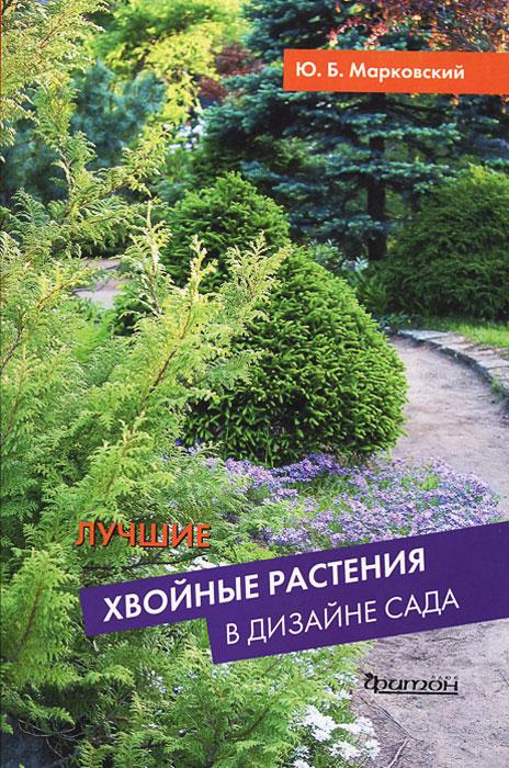 Ю. Б. Марковский Лучшие хвойные растения в дизайне сада