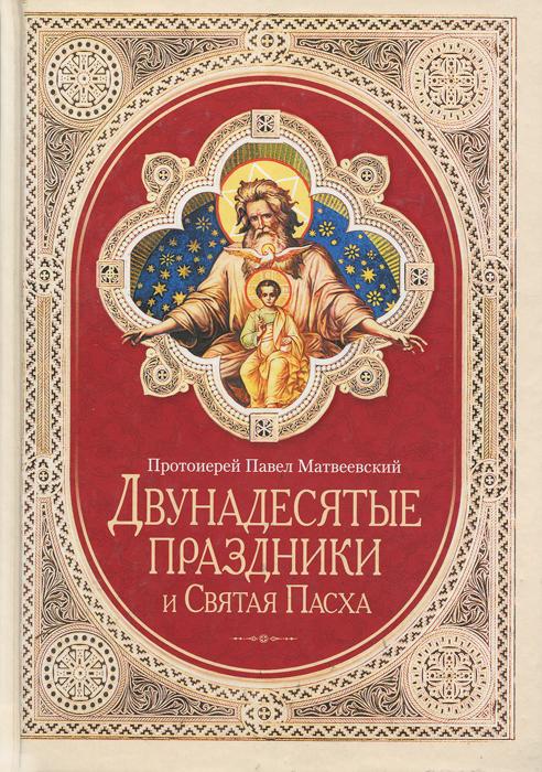 Протоиерей Павел Матвеевский Двунадесятые праздники и Святая Пасха отсутствует двунадесятые праздники