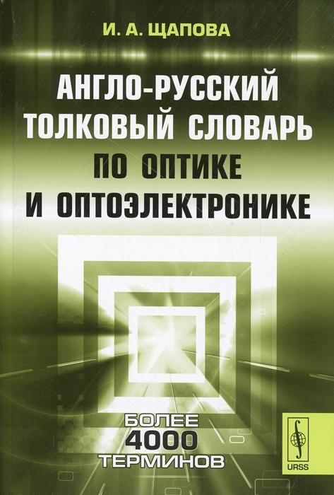 И. А. Щапова. Англо-русский толковый словарь по оптике и оптоэлектронике