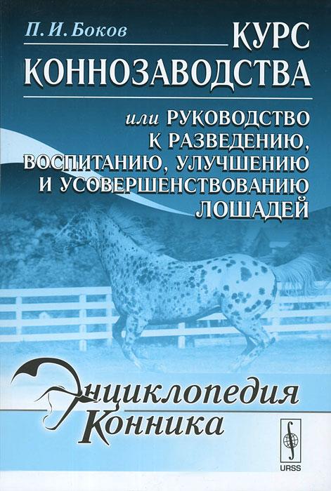 Курс коннозаводства или Руководство к разведению, воспитанию, улучшению и усовершенствованию лошадей.
