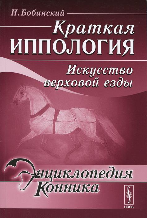 Zakazat.ru: Краткая иппология. Искусство верховой езды. И. Бобинский