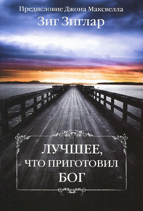 Зиг Зиглар Лучшее, что приготовил Бог вилкерсон д бог верный в 2 х книгах книга 2