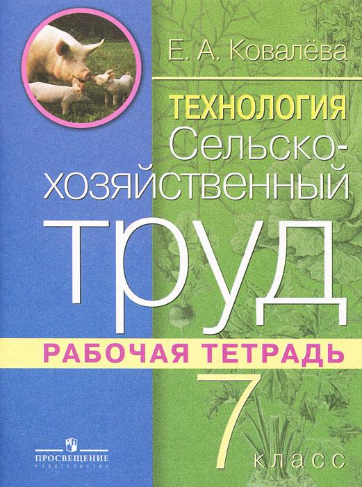 Е. А. Ковалева Технология. Сельскохозяйственный труд. 7 класс. Рабочая тетрадь технология 4 класс рабочая тетрадь
