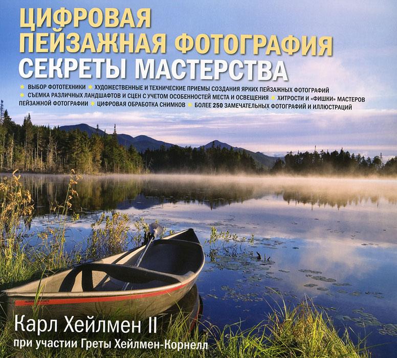 Карл Хейлмен II Цифровая пейзажная фотография. Секреты мастерства