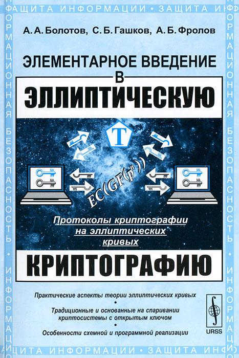 А. А. Болотов, С. Б. Гашков, А. Б. Фролов. Элементарное введение в эллиптическую криптографию. Протоколы криптографии на эллиптических кривых