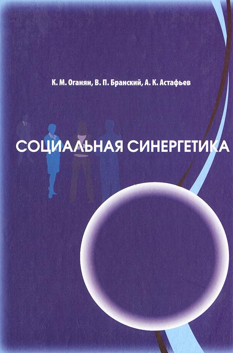 К. М. Оганян, В. П. Бранский, А. К. Астафьев Социальная синергетика