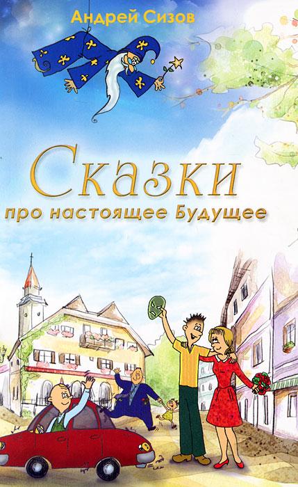 Андрей Сизов Сказки про настоящее будущее