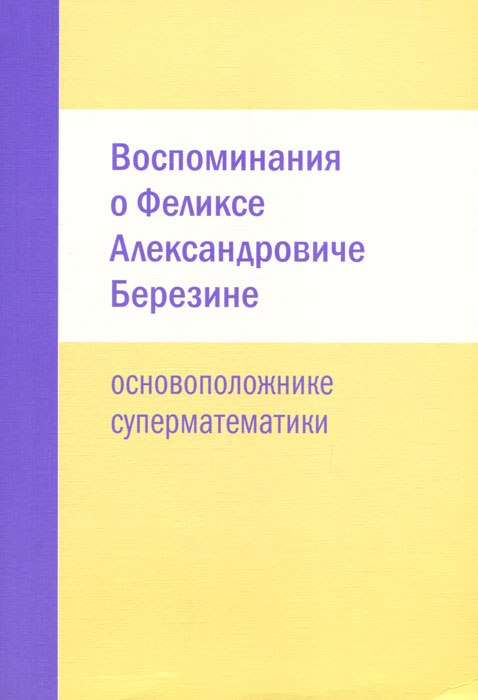 Воспоминания о Феликсе Александровиче Березине - основоположнике суперматематики