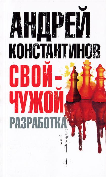 Андрей Константинов Свой - чужой. Часть 1. Разработка