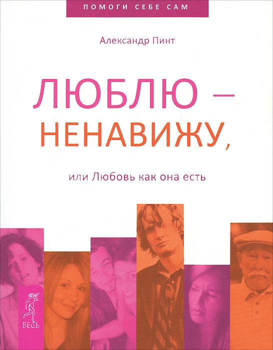 Александр Пинт Люблю - ненавижу, или Любовь как она есть пинт а переход в стадию осознанного творца